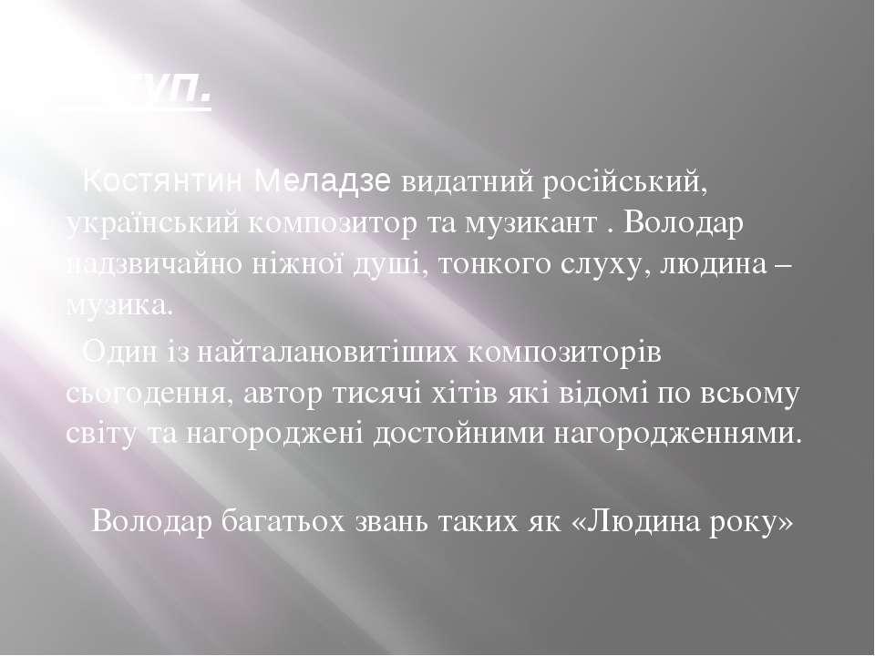 Вступ. Костянтин Меладзе видатний російський, український композитор та музик...