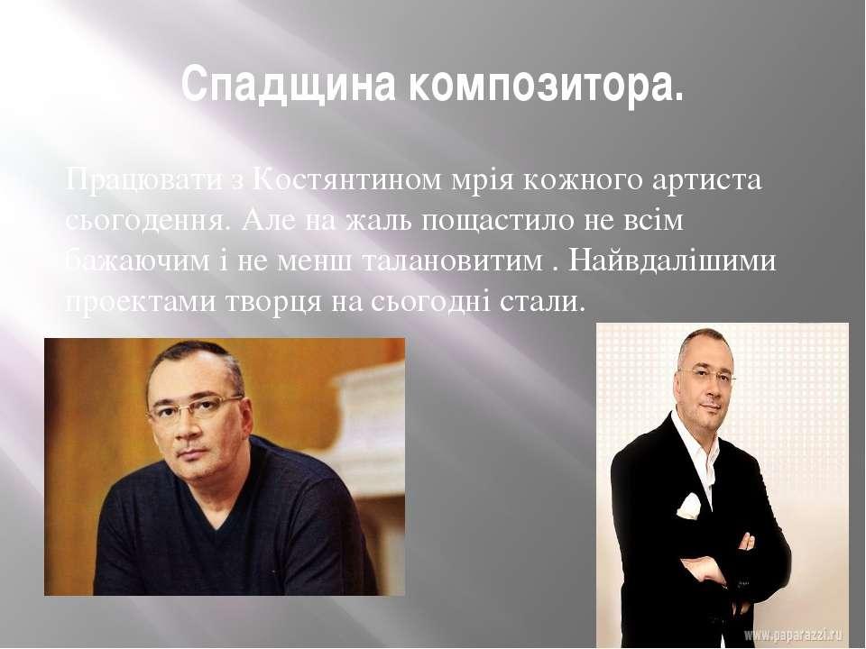 Спадщина композитора. Працювати з Костянтином мрія кожного артиста сьогодення...