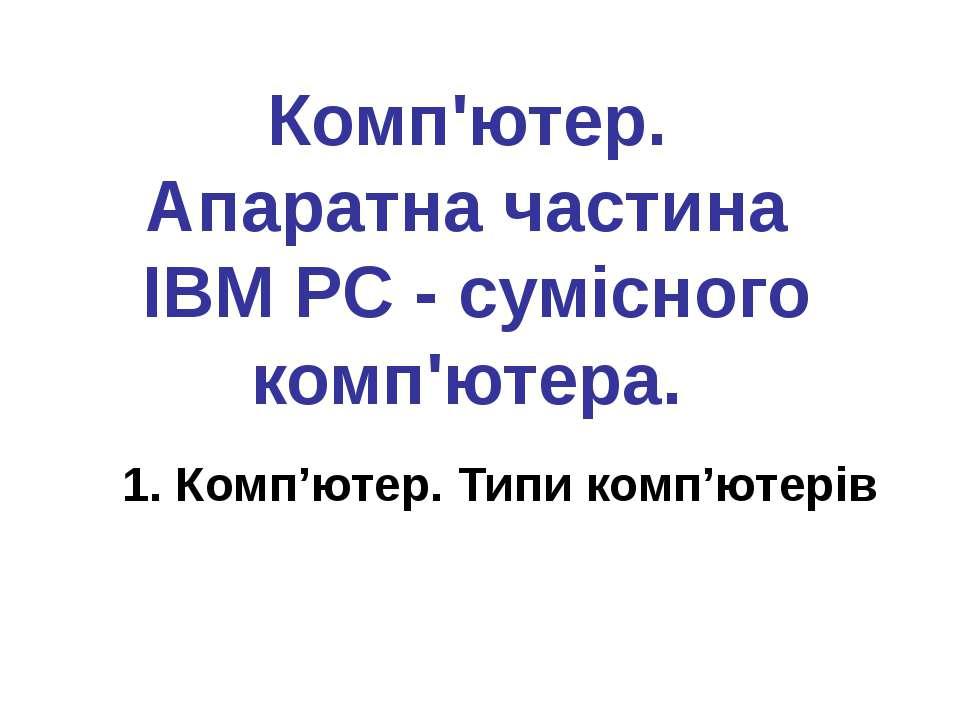 Комп'ютер. Апаратна частина IBM PC - сумісного комп'ютера. 1. Комп'ютер. Типи...
