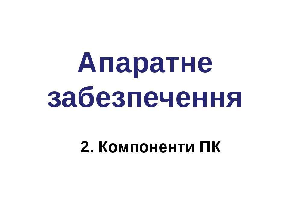 Апаратне забезпечення 2. Компоненти ПК