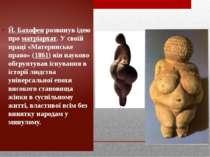 Й. Бахофен розвинув ідею про матріархат. У своїй праці «Материнське право» (1...
