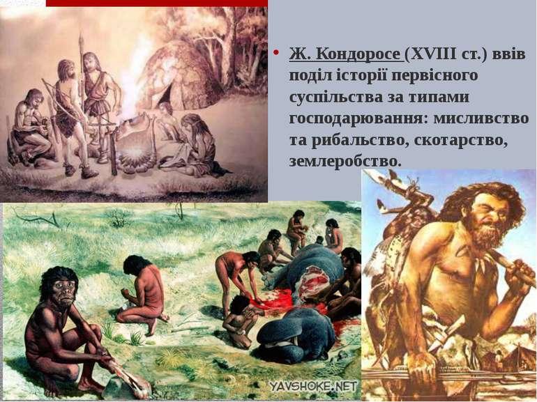 Ж. Кондоросе (XVIIIст.) ввів поділ історії первісного суспільства за типами ...