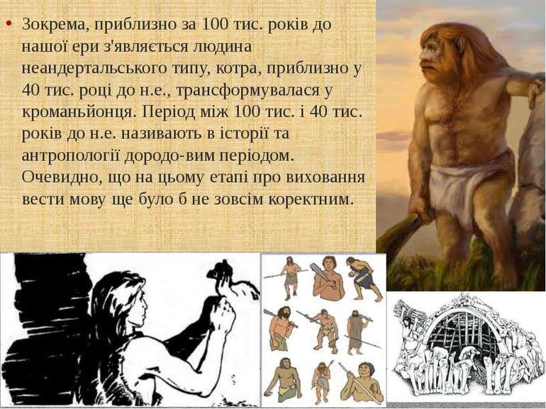 Зокрема, приблизно за 100 тис. років до нашої ери з'являється людина неандерт...