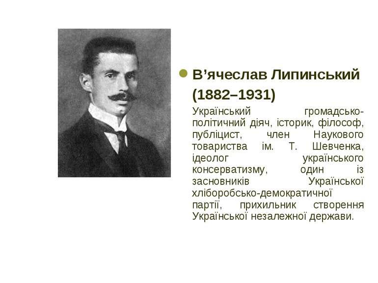 В'ячеслав Липинський (1882–1931) Український громадсько-політичний діяч, істо...