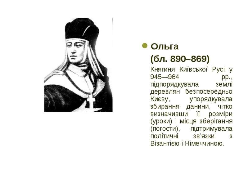 Ольга (бл. 890–869) Княгиня Київської Русі у 945—964 рр., підпорядкувала земл...