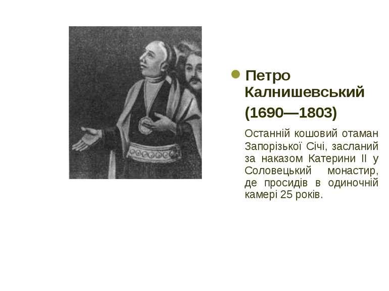 Петро Калнишевський (1690—1803) Останній кошовий отаман Запорізької Січі, зас...