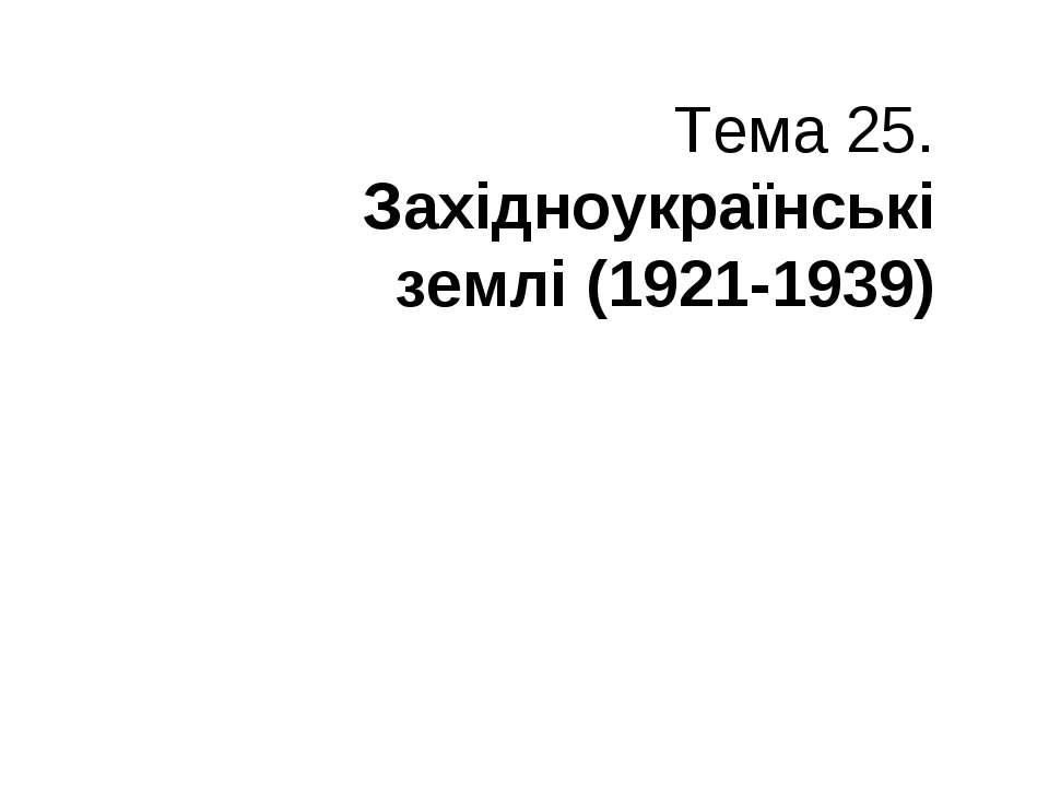 Тема 25. Західноукраїнські землі (1921-1939)