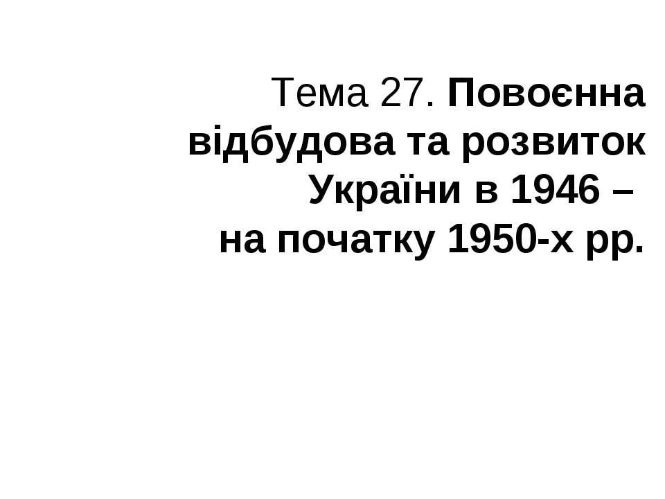 Тема 27. Повоєнна відбудова та розвиток України в 1946 – на початку 1950-х рр.