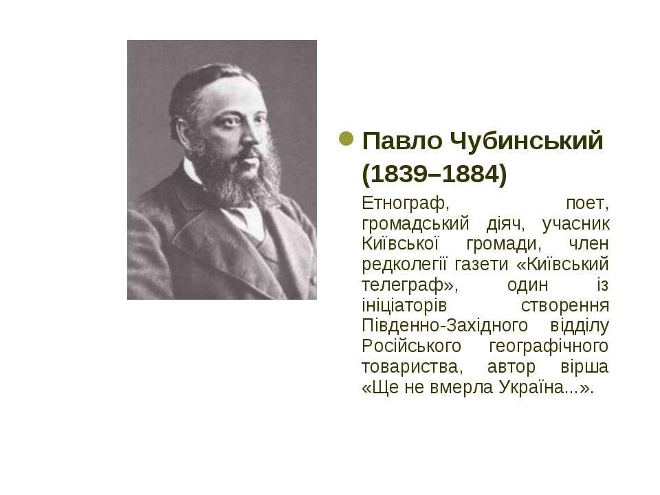 Павло Чубинський (1839–1884) Етнограф, поет, громадський діяч, учасник Київсь...