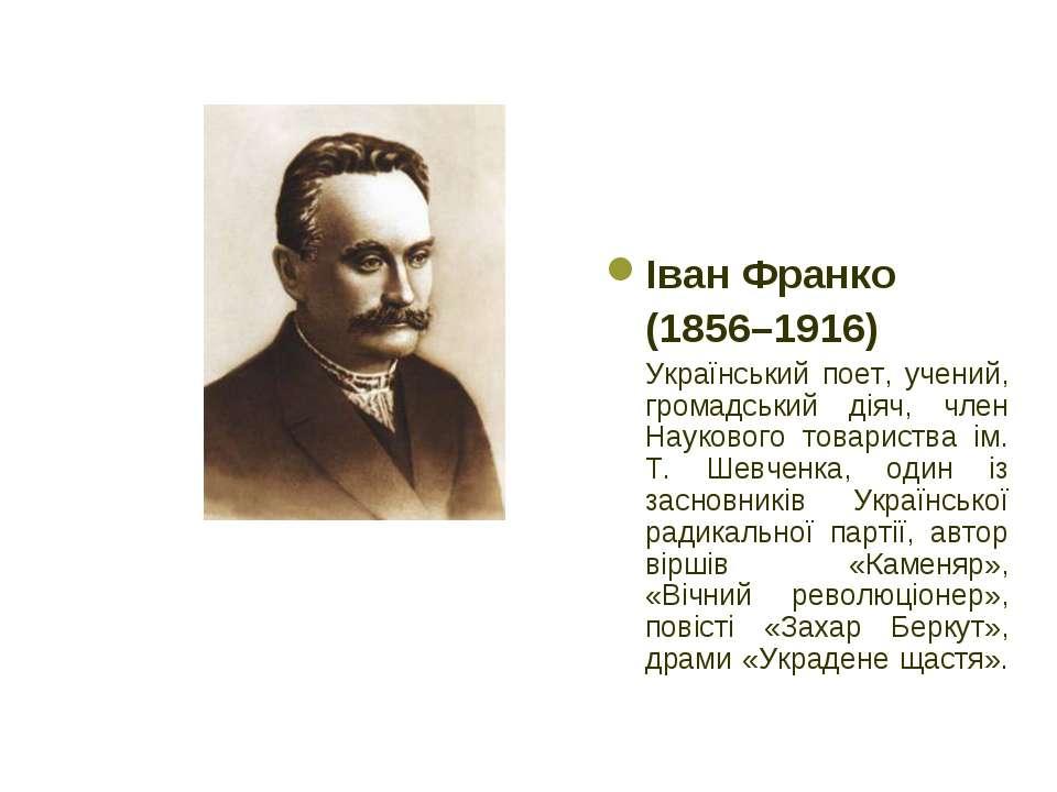 Іван Франко (1856–1916) Український поет, учений, громадський діяч, член Наук...
