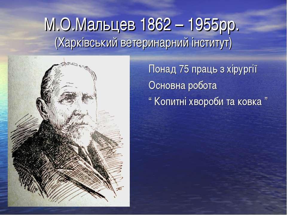 М.О.Мальцев 1862 – 1955рр. (Харківський ветеринарний інститут) Понад 75 праць...
