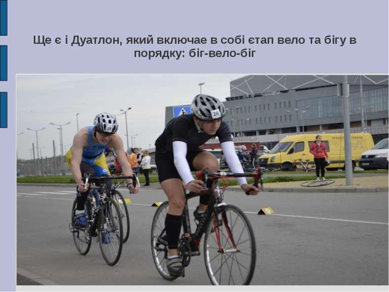 Ще є і Дуатлон, який включае в собі єтап вело та бігу в порядку: біг-вело-біг
