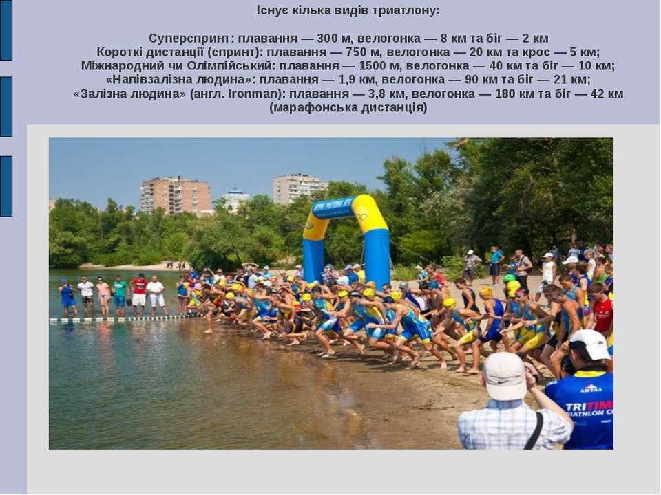 Існує кілька видів триатлону: Суперспринт: плавання — 300 м, велогонка — 8 км...