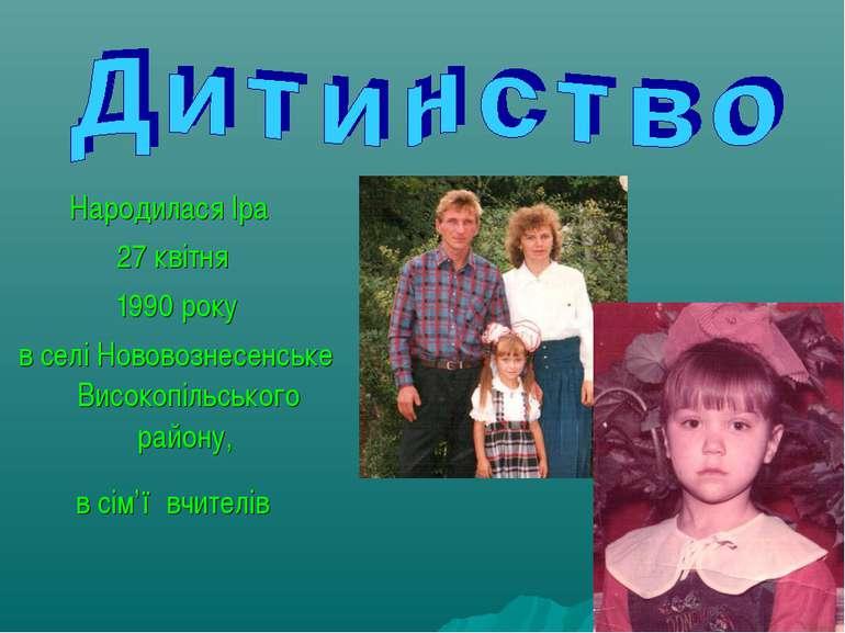 Народилася Іра 27 квітня 1990 року в селі Нововознесенське Високопільського р...