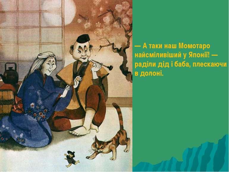 — А таки наш Момотаро найсміливіший у Японії! — раділи дід і баба, плескаючи ...