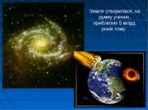Земля утворилася, на думку учених, приблизно 5 млрд. років тому.