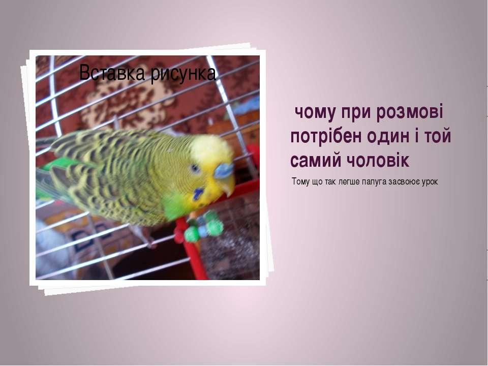 чому при розмові потрібен один і той самий чоловік Тому що так легше папуга з...