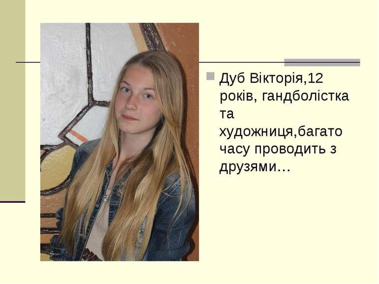 Дуб Вікторія,12 років, гандболістка та художниця,багато часу проводить з друз...