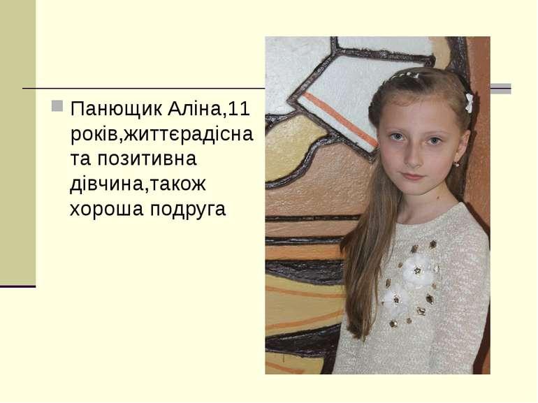 Панющик Аліна,11 років,життєрадісна та позитивна дівчина,також хороша подруга