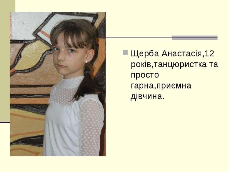 Щерба Анастасія,12 років,танцюристка та просто гарна,приємна дівчина.