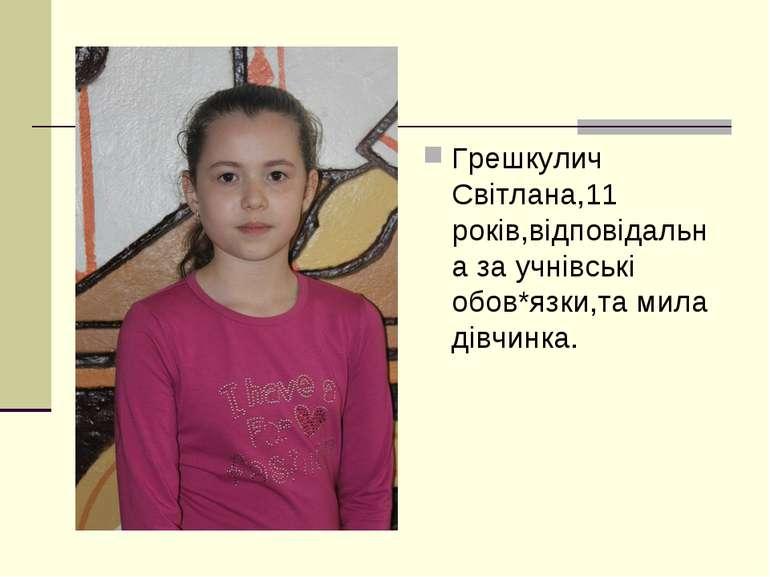 Грешкулич Світлана,11 років,відповідальна за учнівські обов*язки,та мила дівч...