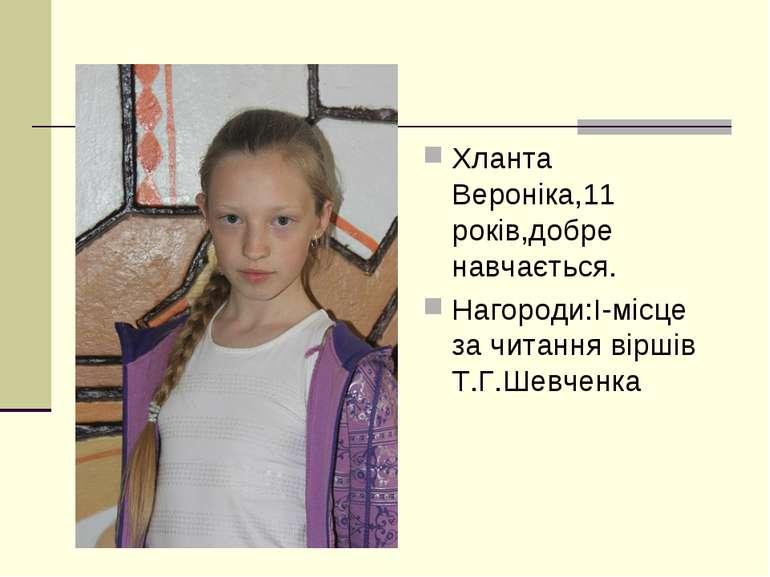 Хланта Вероніка,11 років,добре навчається. Нагороди:І-місце за читання віршів...