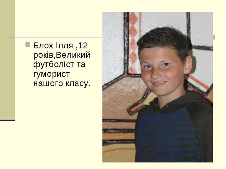 Блох Ілля ,12 років,Великий футболіст та гуморист нашого класу.