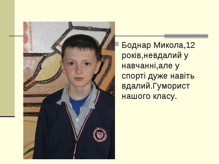 Боднар Микола,12 років,невдалий у навчанні,але у спорті дуже навіть вдалий.Гу...