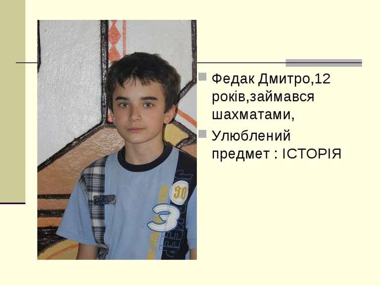 Федак Дмитро,12 років,займався шахматами, Улюблений предмет : ІСТОРІЯ