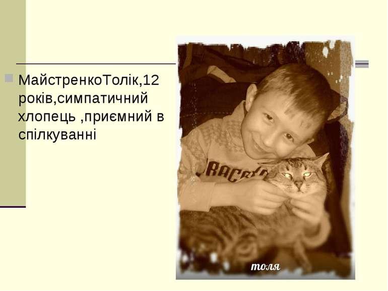 МайстренкоТолік,12 років,симпатичний хлопець ,приємний в спілкуванні