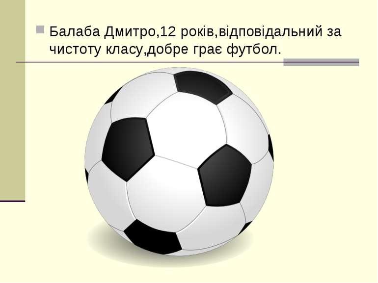 Балаба Дмитро,12 років,відповідальний за чистоту класу,добре грає футбол.