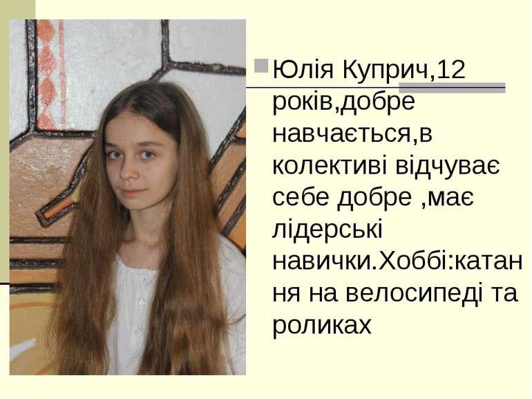 Юлія Куприч,12 років,добре навчається,в колективі відчуває себе добре ,має лі...