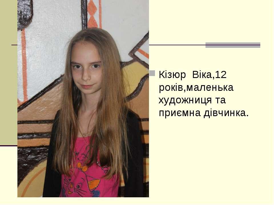 Кізюр Віка,12 років,маленька художниця та приємна дівчинка.