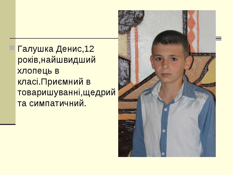 Галушка Денис,12 років,найшвидший хлопець в класі.Приємний в товаришуванні,ще...