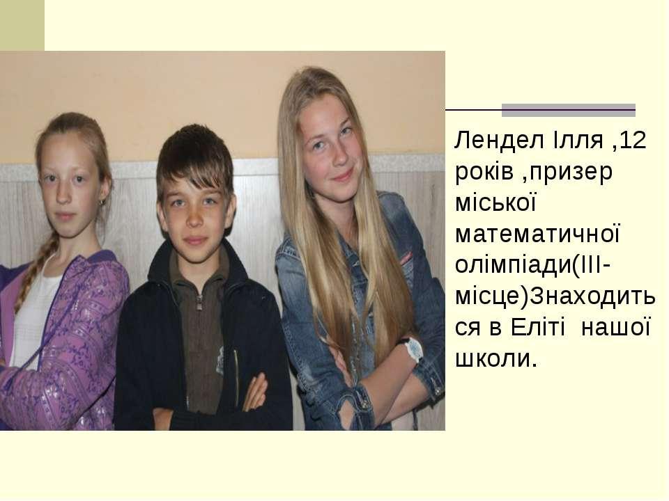Лендел Ілля ,12 років ,призер міської математичної олімпіади(ІІІ-місце)Знаход...