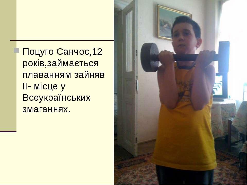 Поцуго Санчос,12 років,займається плаванням зайняв ІІ- місце у Всеукраїнських...