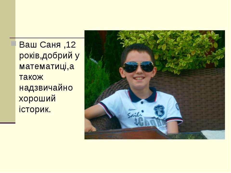 Ваш Саня ,12 років,добрий у математиці,а також надзвичайно хороший історик.