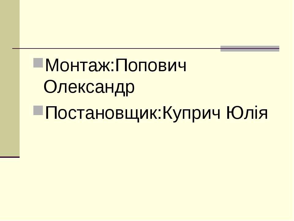 Монтаж:Попович Олександр Постановщик:Куприч Юлія