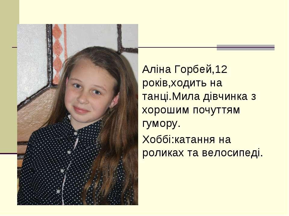 Аліна Горбей,12 років,ходить на танці.Мила дівчинка з хорошим почуттям гумору...