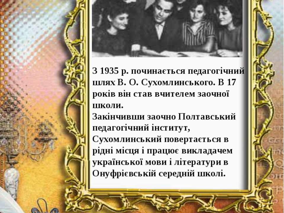 З 1935р. починається педагогічний шлях В.О.Сухомлинського. В 17 років він ...