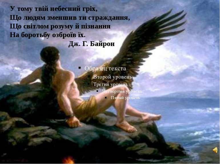 У тому твій небесний гріх, Що людям зменшив ти страждання, Що світлом розуму ...