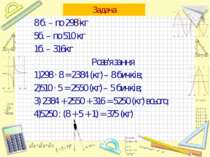 Задача 8 б. – по 298 кг 5б. – по 510 кг 1б. – 316кг Розв'язання 1)298 · 8 = 2...