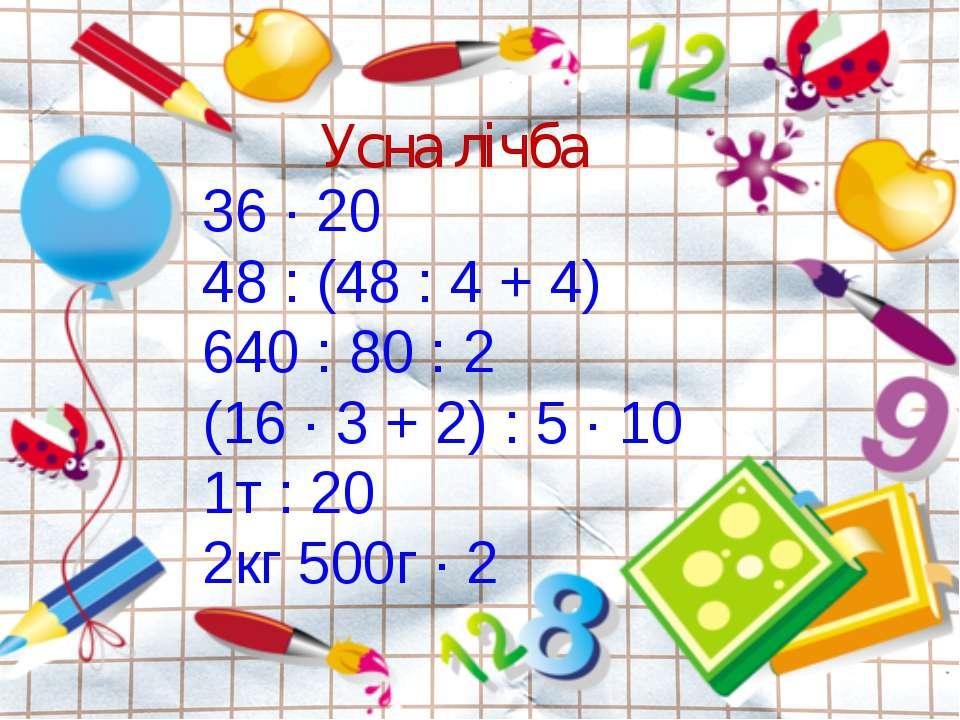 36 · 20 48 : (48 : 4 + 4) 640 : 80 : 2 (16 · 3 + 2) : 5 · 10 1т : 20 2кг 500г...