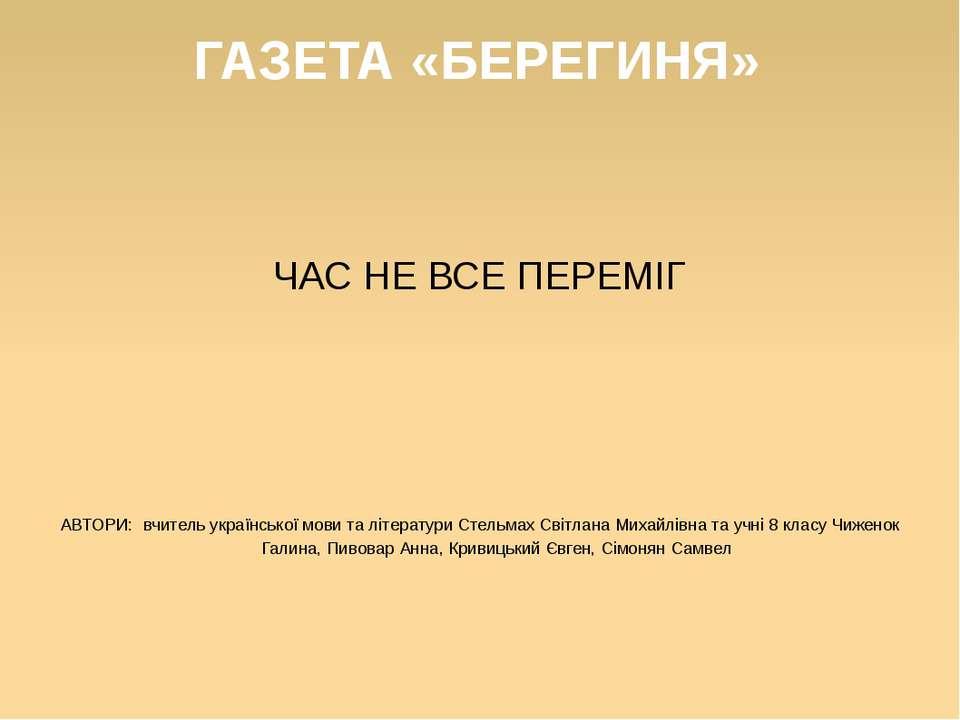 ГАЗЕТА «БЕРЕГИНЯ» ЧАС НЕ ВСЕ ПЕРЕМІГ АВТОРИ: вчитель української мови та літе...