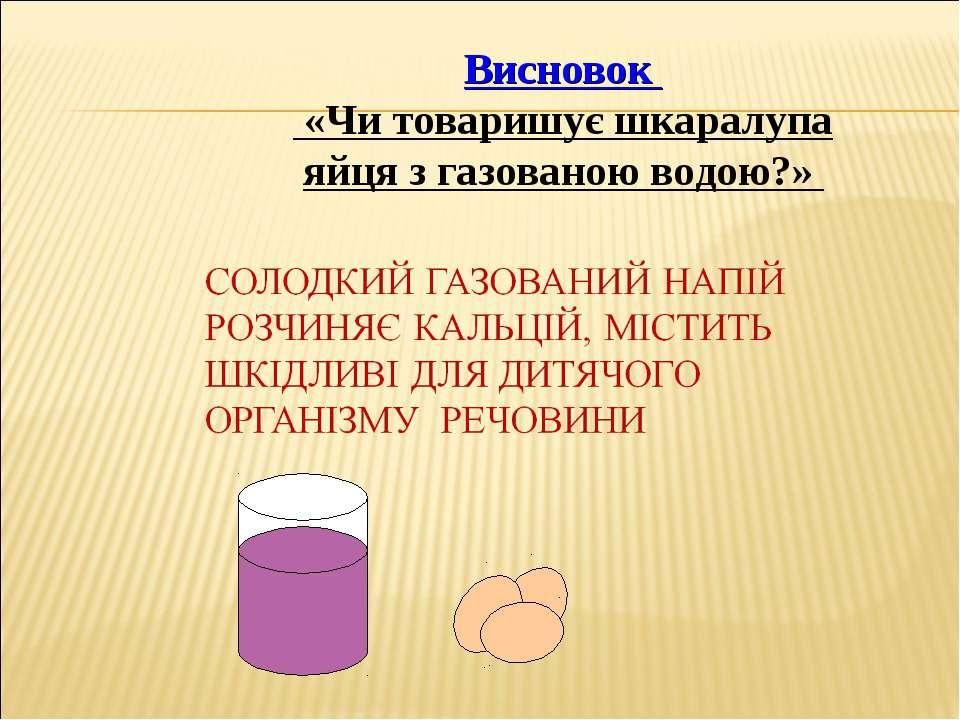 Висновок «Чи товаришує шкаралупа яйця з газованою водою?»
