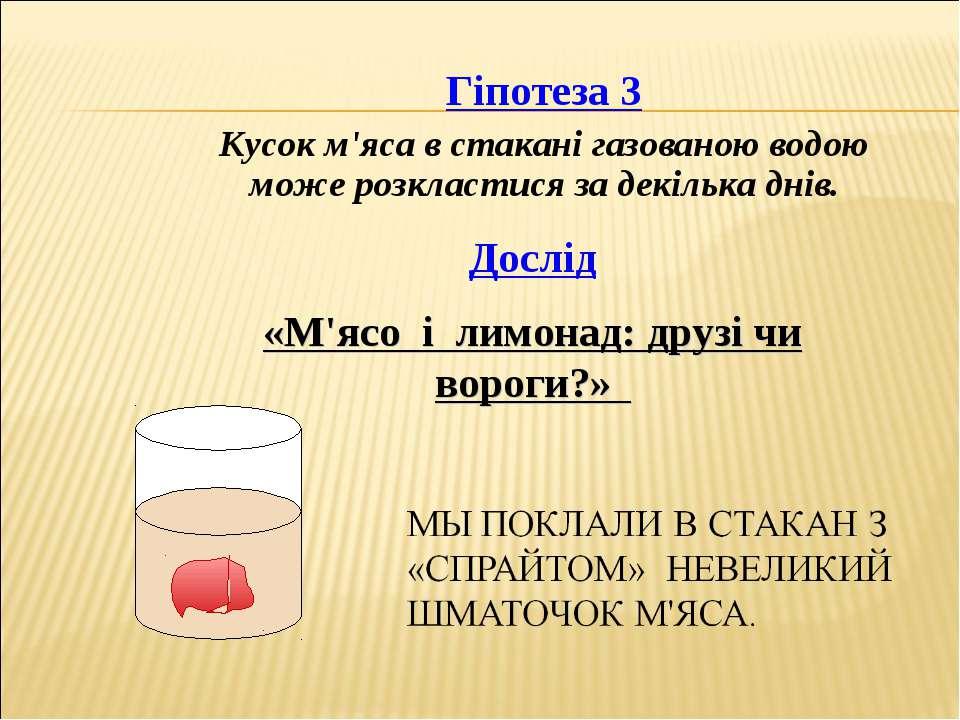 Дослід «М'ясо і лимонад: друзі чи вороги?» Гіпотеза 3 Кусок м'яса в стакані г...