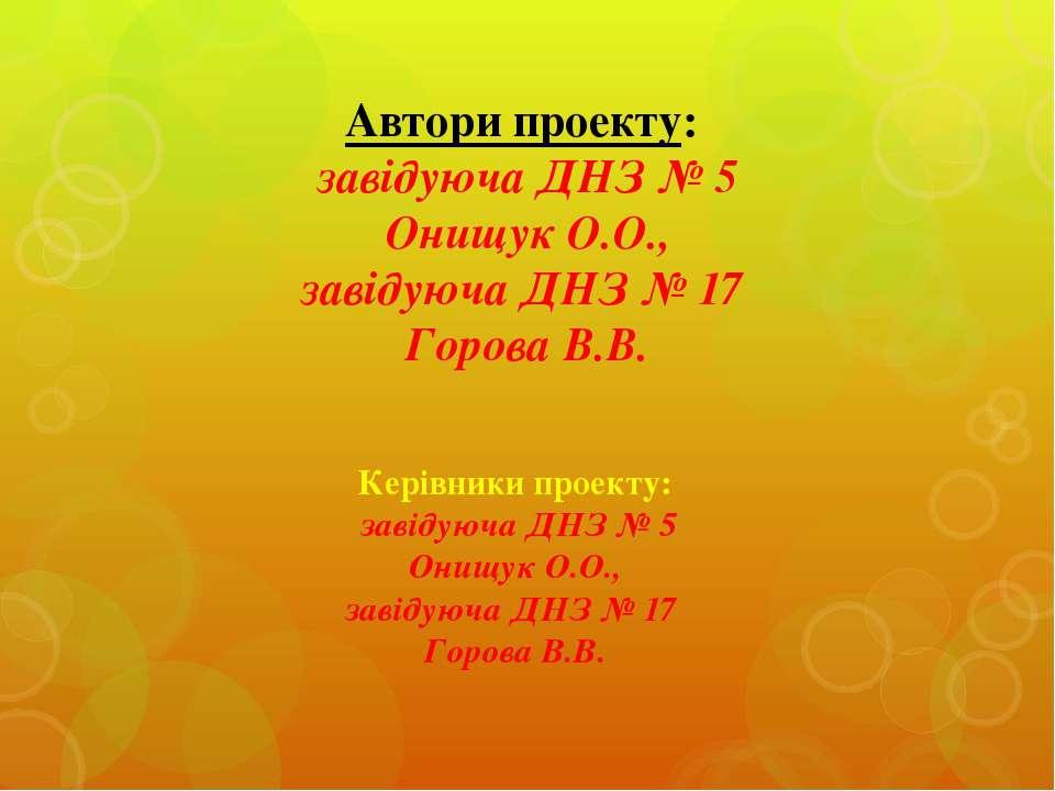 Автори проекту: завідуюча ДНЗ № 5 Онищук О.О., завідуюча ДНЗ № 17 Горова В.В....