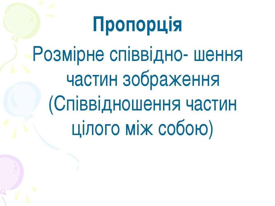 Пропорція Розмірне співвідно- шення частин зображення (Співвідношення частин ...