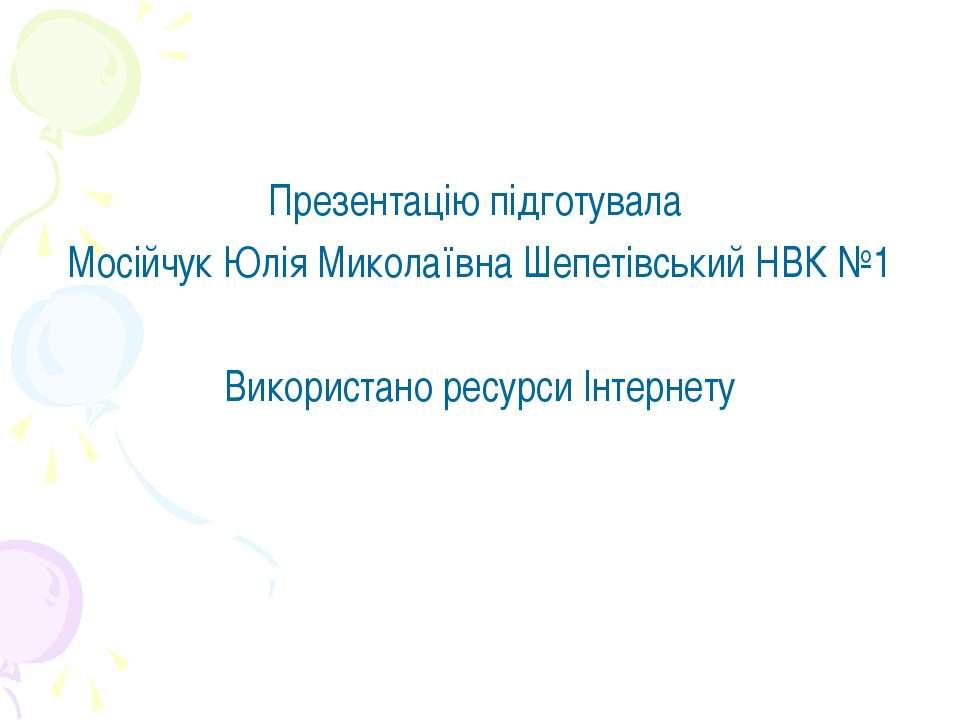 Презентацію підготувала Мосійчук Юлія Миколаївна Шепетівський НВК №1 Використ...