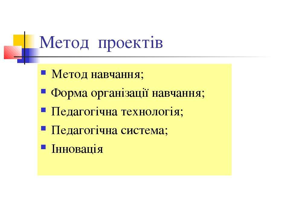 Метод проектів Метод навчання; Форма організації навчання; Педагогічна технол...